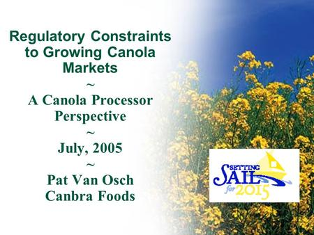 Regulatory Constraints to Growing Canola Markets ~ A Canola Processor Perspective ~ July, 2005 ~ Pat Van Osch Canbra Foods.