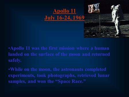 Apollo 11 July 16-24, 1969 Apollo 11 was the first mission where a human landed on the surface of the moon and returned safely. While on the moon, the.