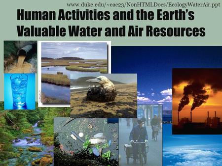 Human Activities and the Earth's Valuable Water and Air Resources www.duke.edu/~eac23/NonHTMLDocs/EcologyWaterAir.ppt.