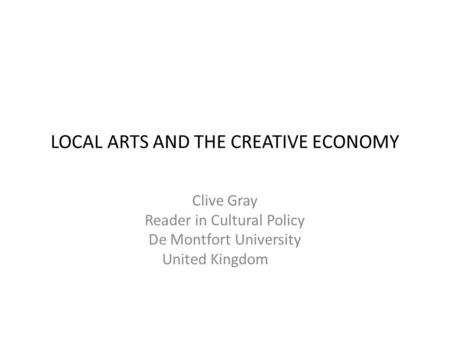 LOCAL ARTS AND THE CREATIVE ECONOMY Clive Gray Reader in Cultural Policy De Montfort University United Kingdom.