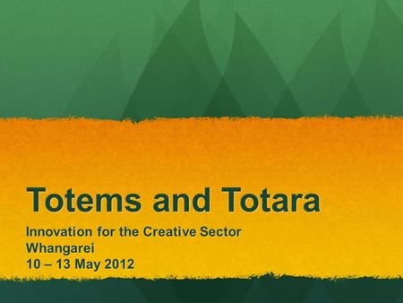 Totems and Totara Innovation for the Creative Sector Whangarei 10 – 13 May 2012.