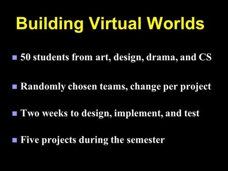 Building Virtual Worlds n 50 students from art, design, drama, and CS n Randomly chosen teams, change per project n Two weeks to design, implement, and.