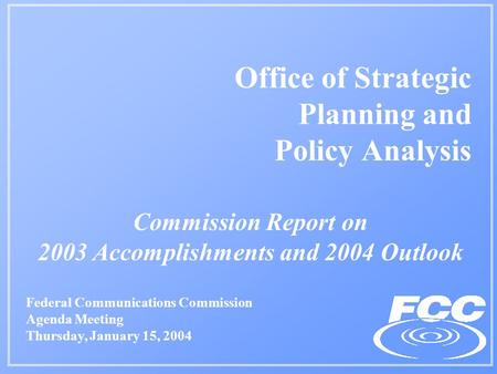 Commission Report on 2003 Accomplishments and 2004 Outlook Office of Strategic Planning and Policy Analysis Federal Communications Commission Agenda Meeting.