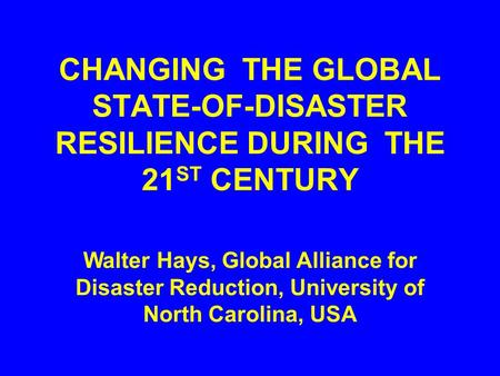 CHANGING THE GLOBAL STATE-OF-DISASTER RESILIENCE DURING THE 21 ST CENTURY Walter Hays, Global Alliance for Disaster Reduction, University of North Carolina,