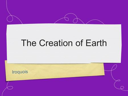 Iroquois The Creation of Earth. Iroquois The Iroquois tribe was originally located in upstate New York. In their prime their empire included a large amount.