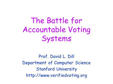 The Battle for Accountable Voting Systems Prof. David L. Dill Department of Computer Science Stanford University