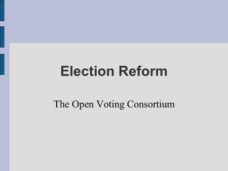 Election Reform The Open Voting Consortium. Elections are important Voting is how we ultimately control.our government Many elections are decided by just.