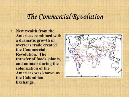 The Commercial Revolution New wealth from the Americas combined with a dramatic growth in overseas trade created the Commercial Revolution. The transfer.