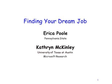 1 Finding Your Dream Job Kathryn McKinley University of Texas at Austin Kathryn McKinley University of Texas at Austin Microsoft Research Erica Poole Pennsylvania.
