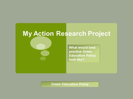 My Action Research Project Green Education Policy What would best practice Green Education Policy look like?
