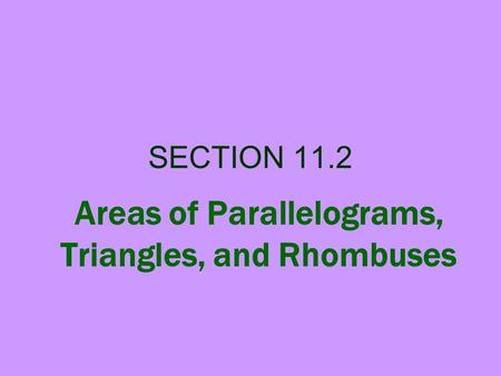 SECTION 11.2 Areas of Parallelograms, Triangles, and Rhombuses.