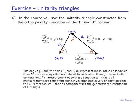 Niels Tuning (1) Exercise – Unitarity triangles 6) In the course you saw the unitarity triangle constructed from the orthogonality condition on the 1 st.