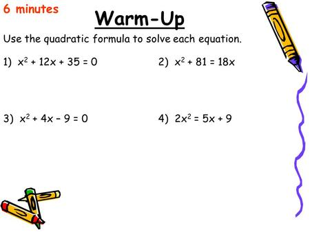 Warm-Up Use the quadratic formula to solve each equation. 6 minutes 1) x 2 + 12x + 35 = 02) x 2 + 81 = 18x 3) x 2 + 4x – 9 = 04) 2x 2 = 5x + 9.