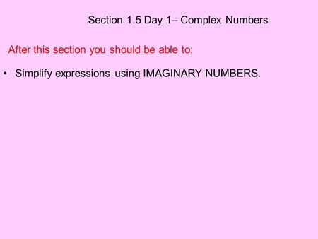Section 1.5 Day 1– Complex Numbers After this section you should be able to: Simplify expressions using IMAGINARY NUMBERS.