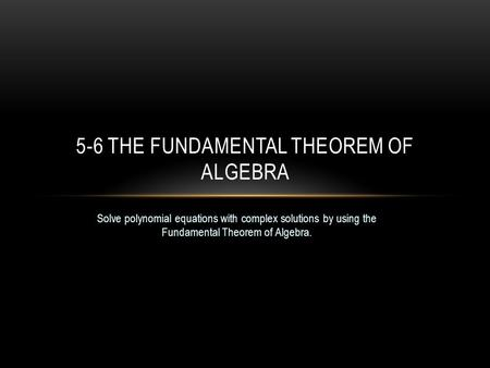 Solve polynomial equations with complex solutions by using the Fundamental Theorem of Algebra. 5-6 THE FUNDAMENTAL THEOREM OF ALGEBRA.