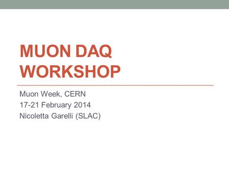 MUON DAQ WORKSHOP Muon Week, CERN 17-21 February 2014 Nicoletta Garelli (SLAC)