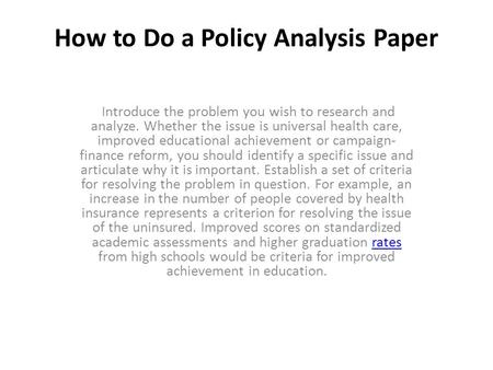 How to Do a Policy Analysis Paper Introduce the problem you wish to research and analyze. Whether the issue is universal health care, improved educational.