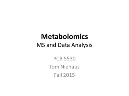 Metabolomics MS and Data Analysis PCB 5530 Tom Niehaus Fall 2015.