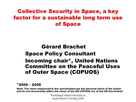 Workshop Collective Security in Space-Paris 15-16 May 2006 Collective Security in Space, a key factor for a sustainable long term use of Space Gérard Brachet.
