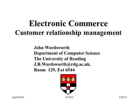 April 20023CSG1CRM 1 Electronic Commerce Customer relationship management John Wordsworth Department of Computer Science The University of Reading