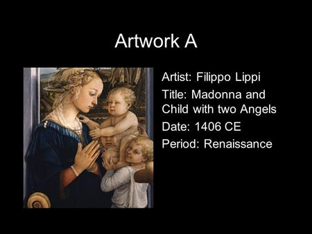 Artwork A Artist: Filippo Lippi Title: Madonna and Child with two Angels Date: 1406 CE Period: Renaissance.