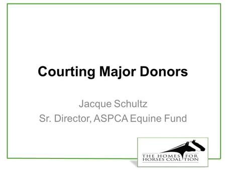 Courting Major Donors Jacque Schultz Sr. Director, ASPCA Equine Fund.