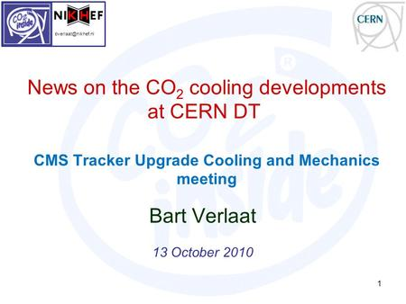 News on the CO 2 cooling developments at CERN DT CMS Tracker Upgrade Cooling and Mechanics meeting Bart Verlaat 13 October 2010 1