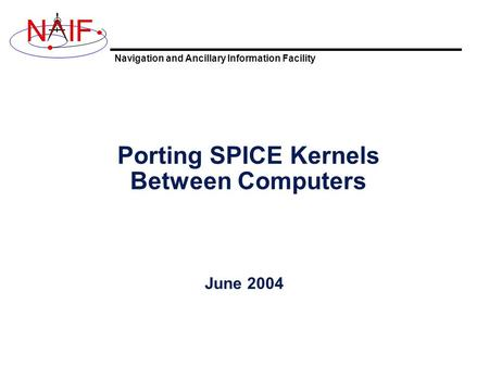 Navigation and Ancillary Information Facility NIF Porting SPICE Kernels Between Computers June 2004.