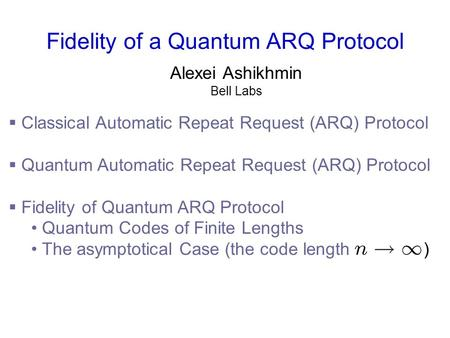 Fidelity of a Quantum ARQ Protocol Alexei Ashikhmin Bell Labs  Classical Automatic Repeat Request (ARQ) Protocol  Quantum Automatic Repeat Request (ARQ)