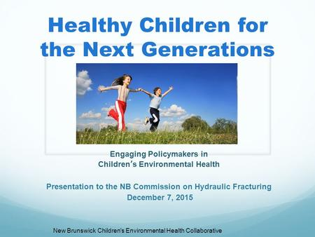 Healthy Children for the Next Generations Engaging Policymakers in Children's Environmental Health Presentation to the NB Commission on Hydraulic Fracturing.