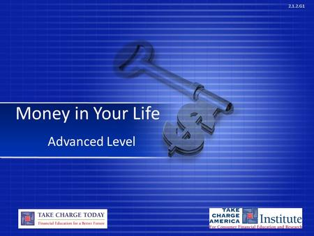 2.1.2.G1 Money in Your Life Advanced Level. © Take Charge Today –August2013 – Money in Your Life – Slide 2 Funded by a grant from Take Charge America,