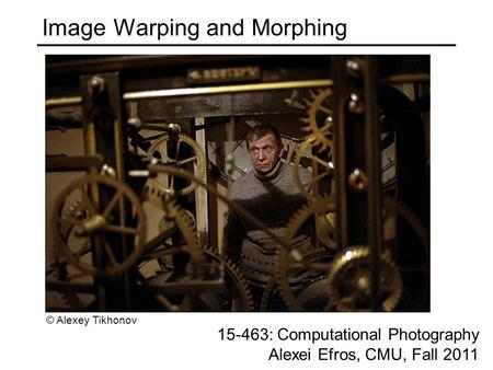 Image Warping and Morphing 15-463: Computational Photography Alexei Efros, CMU, Fall 2011 © Alexey Tikhonov.