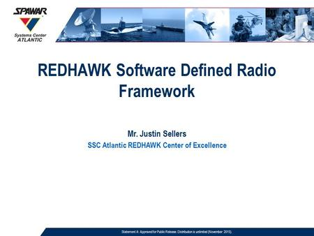 REDHAWK Software Defined Radio Framework Mr. Justin Sellers SSC Atlantic REDHAWK Center of Excellence Statement A: Approved for Public Release. Distribution.