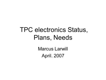 TPC electronics Status, Plans, Needs Marcus Larwill April. 2007.