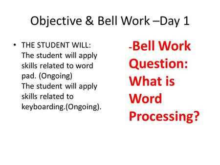 Objective & Bell Work –Day 1 THE STUDENT WILL: The student will apply skills related to word pad. (Ongoing) The student will apply skills related to keyboarding.(Ongoing).