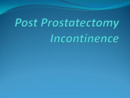 Introduction 1% to 40% incidence, depending on how incontinence is defined Often resolves within the first postoperative year 95% of men with post-prostatectomy.
