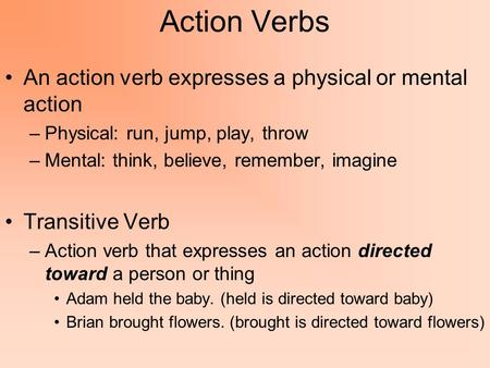 Action Verbs An action verb expresses a physical or mental action –Physical: run, jump, play, throw –Mental: think, believe, remember, imagine Transitive.