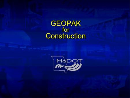 GEOPAK for Construction. Instructors Kevin Vollet (573) 526-5176 Bill Politte (573) 526-4447 Alexa Mitchell(573) 751-6591.