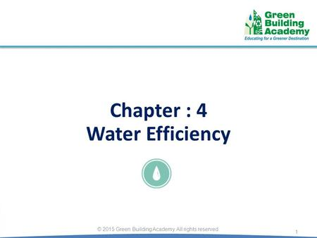 Chapter : 4 Water Efficiency 1 © 2015 Green Building Academy. All rights reserved.