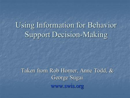 Using Information for Behavior Support Decision-Making Taken from Rob Horner, Anne Todd, & George Sugai www.swis.org.