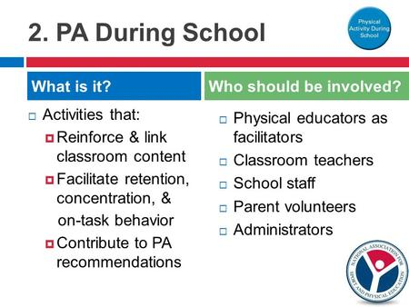2. PA During School  Activities that:  Reinforce & link classroom content  Facilitate retention, concentration, & on-task behavior  Contribute to PA.