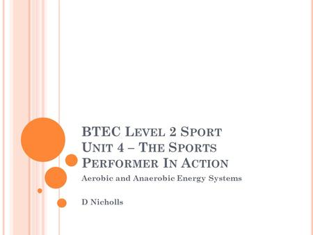 BTEC L EVEL 2 S PORT U NIT 4 – T HE S PORTS P ERFORMER I N A CTION Aerobic and Anaerobic Energy Systems D Nicholls.