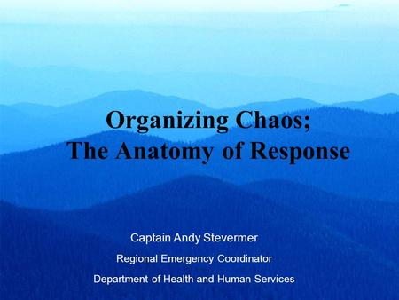 Organizing Chaos; The Anatomy of Response Captain Andy Stevermer Regional Emergency Coordinator Department of Health and Human Services.