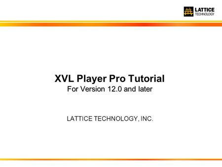 For Version 12.0 and later XVL Player Pro Tutorial For Version 12.0 and later LATTICE TECHNOLOGY, INC.