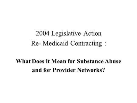 2004 Legislative Action Re- Medicaid Contracting : What Does it Mean for Substance Abuse and for Provider Networks?