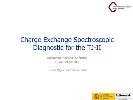 Charge Exchange Spectroscopic Diagnostic for the TJ-II José Miguel Carmona Torres Laboratorio Nacional de Fusion EURATOM-CIEMAT.