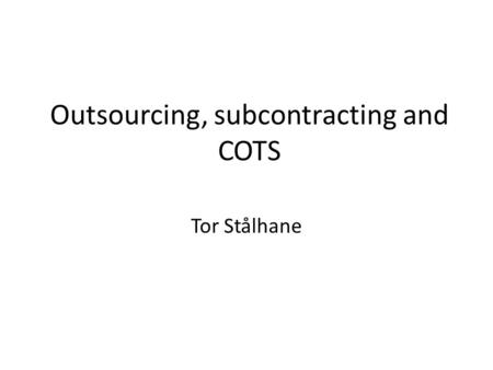 Outsourcing, subcontracting and COTS Tor Stålhane.