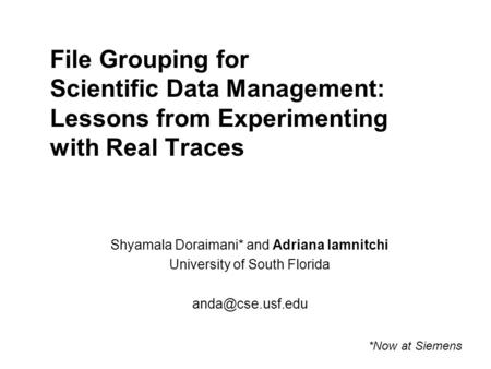 File Grouping for Scientific Data Management: Lessons from Experimenting with Real Traces Shyamala Doraimani* and Adriana Iamnitchi University of South.