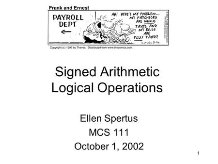 1 Signed Arithmetic Logical Operations Ellen Spertus MCS 111 October 1, 2002.