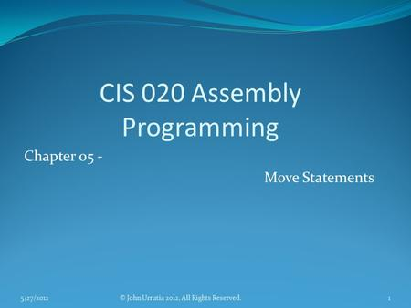 CIS 020 Assembly Programming Chapter 05 - Move Statements © John Urrutia 2012, All Rights Reserved.5/27/20121.